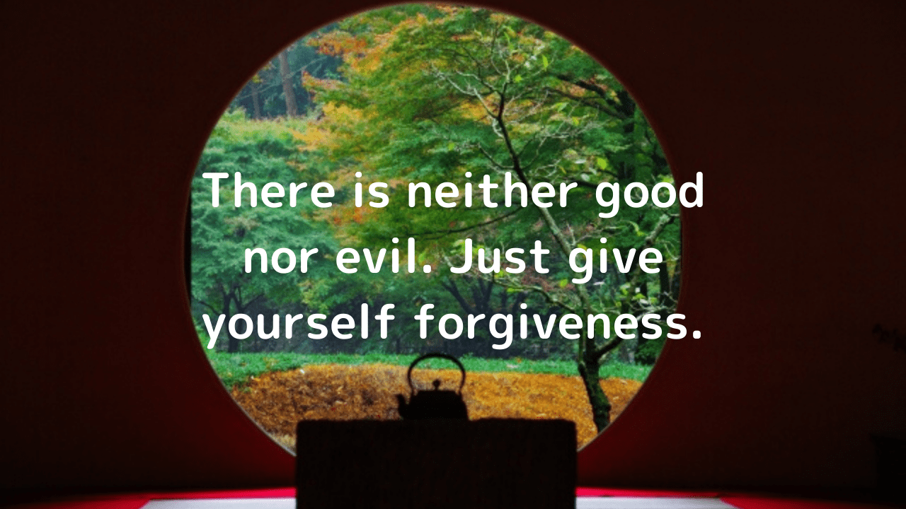 There is neither good nor evil. Just give yourself forgiveness.